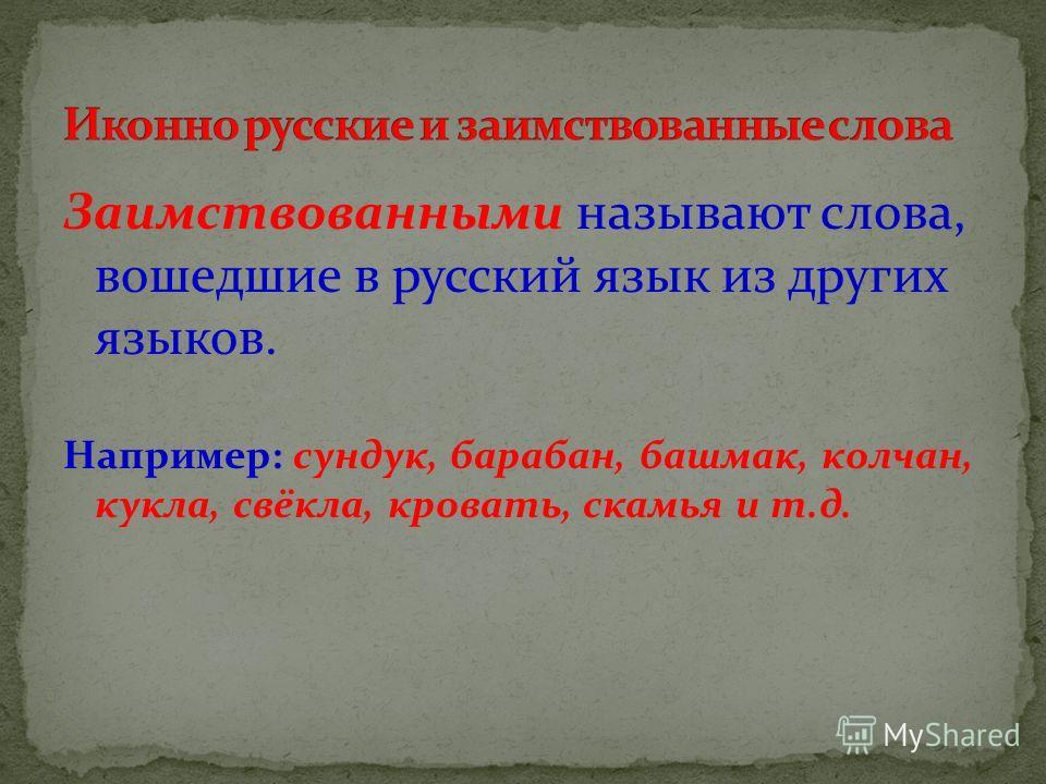 Заимствованными называют слова, вошедшие в русский язык из других языков. Например: сундук, барабан, башмак, колчан, кукла, свёкла, кровать, скамья и т.д.