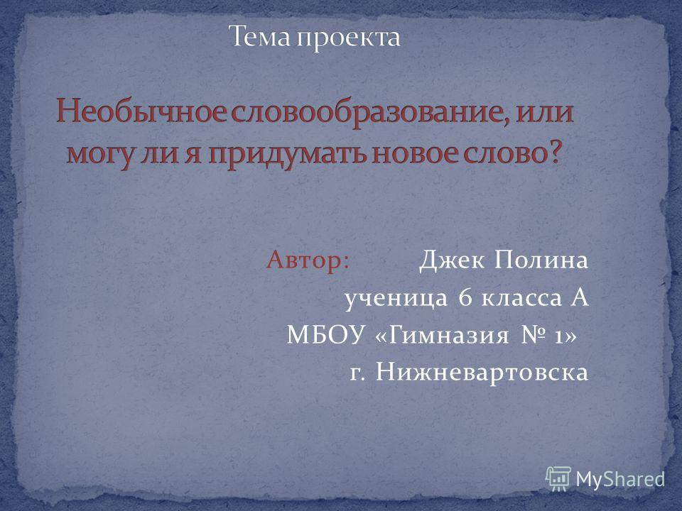 Автор: Джек Полина ученица 6 класса А МБОУ «Гимназия 1» г. Нижневартовска