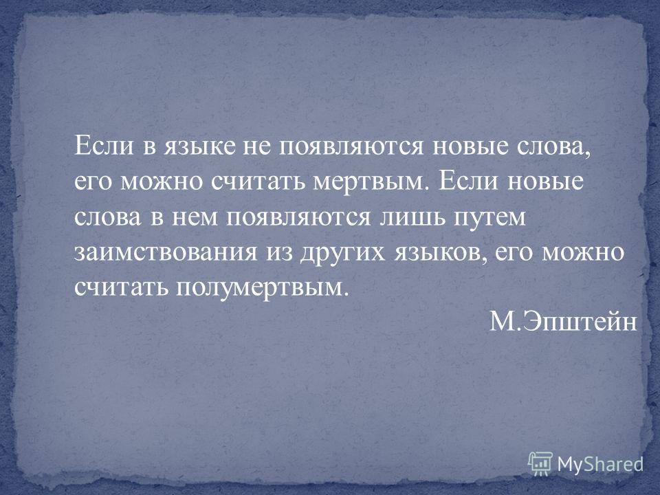 Если в языке не появляются новые слова, его можно считать мертвым. Если новые слова в нем появляются лишь путем заимствования из других языков, его можно считать полумертвым. М.Эпштейн