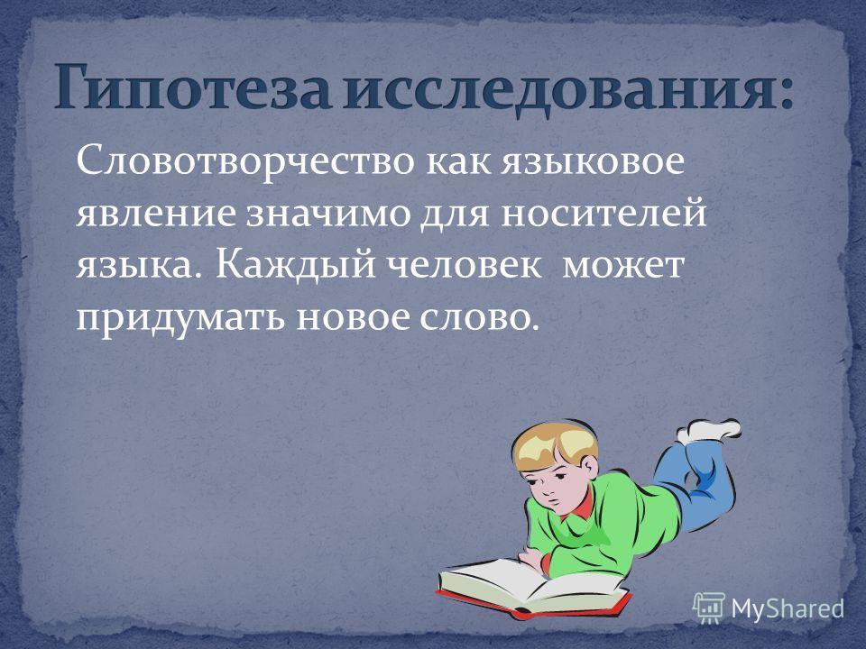 Словотворчество как языковое явление значимо для носителей языка. Каждый человек может придумать новое слово.