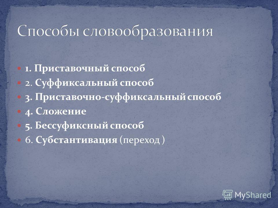 1. Приставочный способ 2. Суффиксальный способ 3. Приставочно-суффиксальный способ 4. Сложение 5. Бессуфиксный способ 6. Субстантивация (переход )