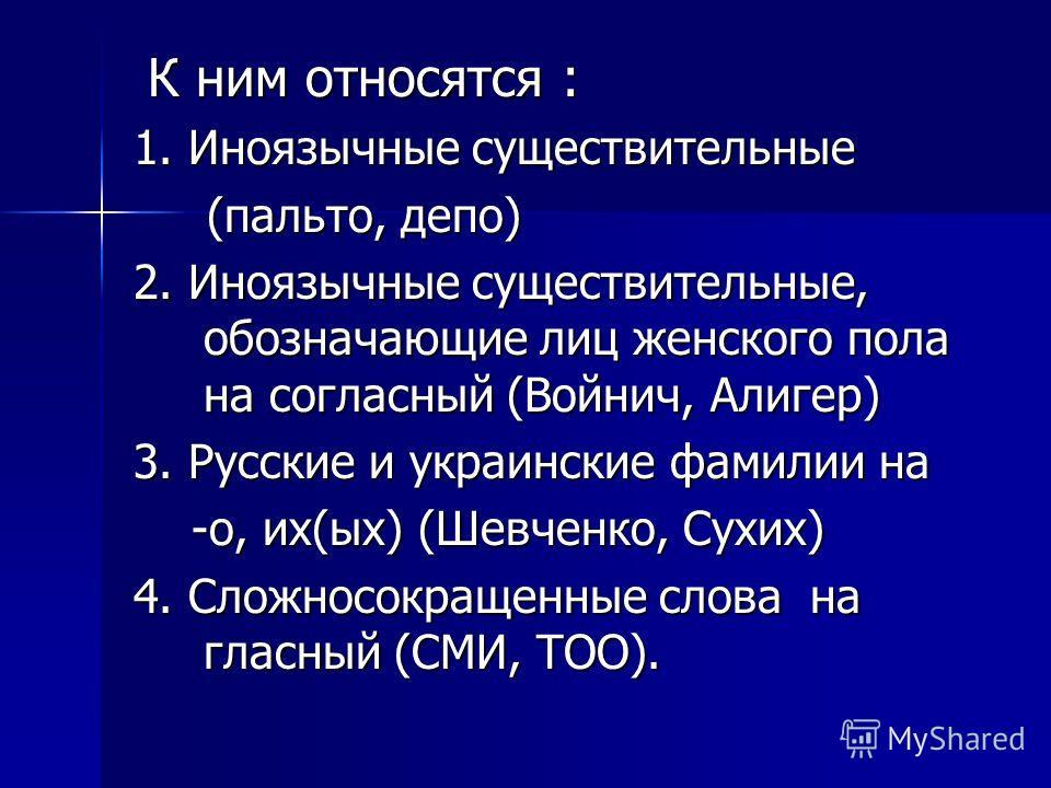 К ним относятся : К ним относятся : 1. Иноязычные существительные (пальто, депо) (пальто, депо) 2. Иноязычные существительные, обозначающие лиц женского пола на согласный (Войнич, Алигер) 3. Русские и украинские фамилии на -о, их(ых) (Шевченко, Сухих