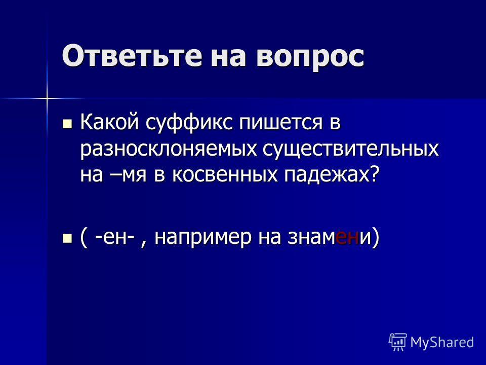 Ответьте на вопрос Какой суффикс пишется в разносклоняемых существительных на –мя в косвенных падежах? Какой суффикс пишется в разносклоняемых существительных на –мя в косвенных падежах? ( -ен-, например на знамени) ( -ен-, например на знамени)