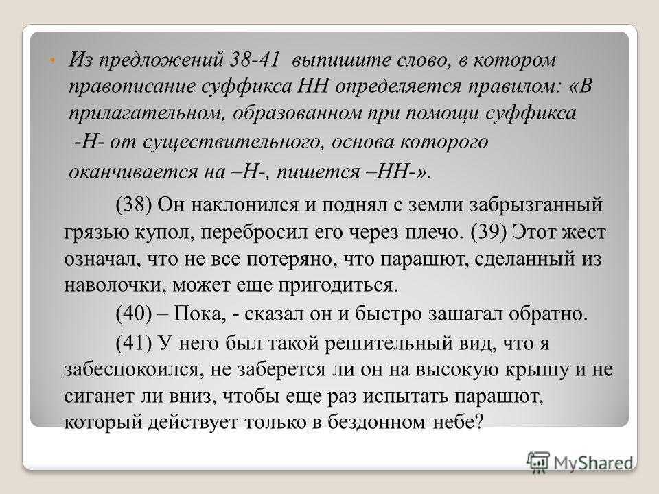 Из предложений 38-41 выпишите слово, в котором правописание суффикса НН определяется правилом: «В прилагательном, образованном при помощи суффикса -Н- от существительного, основа которого оканчивается на –Н-, пишется –НН-». (38) Он наклонился и подня