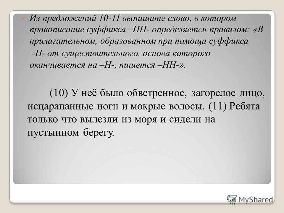 Из предложений 10-11 выпишите слово, в котором правописание суффикса –НН- определяется правилом: «В прилагательном, образованном при помощи суффикса -Н- от существительного, основа которого оканчивается на –Н-, пишется –НН-». (10) У неё было обветрен