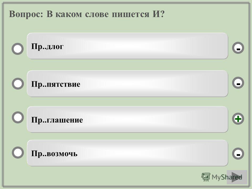 Вопрос: В каком слове пишется И? Пр..глашение Пр..пятствие Пр..возмочь Пр..длог - - + -