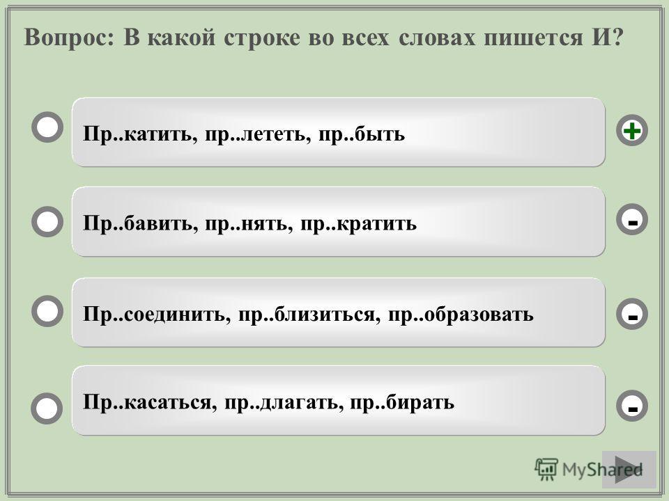 Вопрос: В какой строке во всех словах пишется И? Пр..катить, пр..лететь, пр..быть Пр..бавить, пр..нять, пр..кратить Пр..соединить, пр..близиться, пр..образовать Пр..касаться, пр..длагать, пр..бирать - - + -