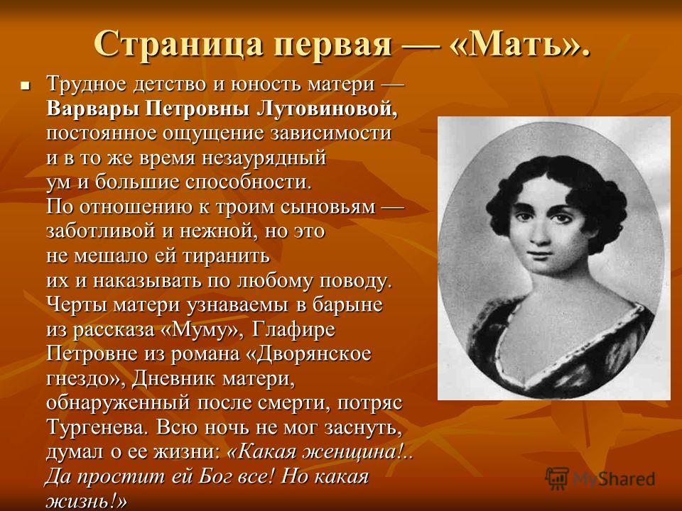 Страница первая «Мать». Трудное детство и юность матери Варвары Петровны Лутовиновой, постоянное ощущение зависимости и в то же время незаурядный ум и большие способности. По отношению к троим сыновьям заботливой и нежной, но это не мешало ей тиранит