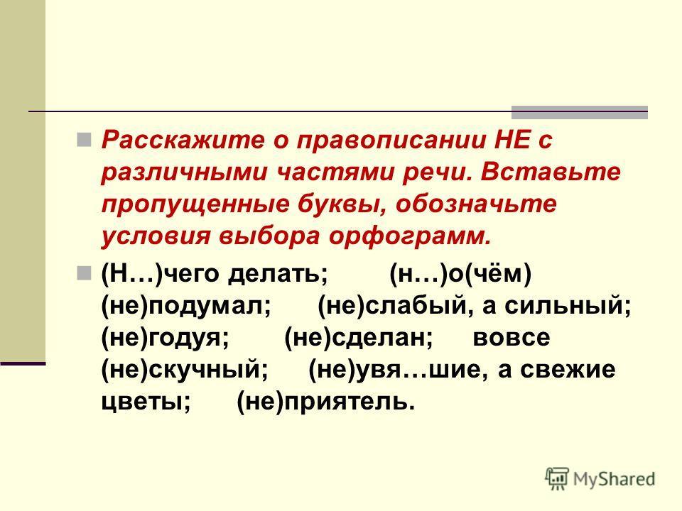 Расскажите о правописании НЕ с различными частями речи. Вставьте пропущенные буквы, обозначьте условия выбора орфограмм. (Н…)чего делать; (н…)о(чём) (не)подумал; (не)слабый, а сильный; (не)годуя; (не)сделан; вовсе (не)скучный; (не)увя…шие, а свежие ц