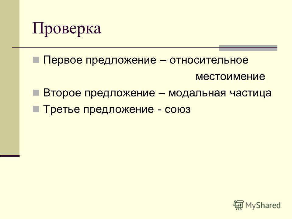 Проверка Первое предложение – относительное местоимение Второе предложение – модальная частица Третье предложение - союз