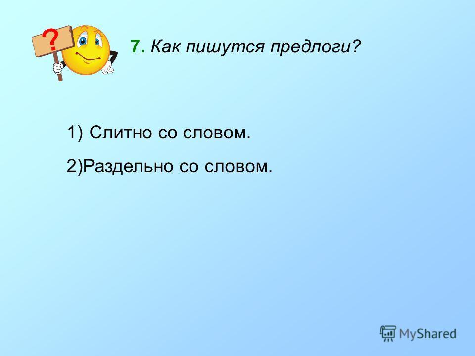 7. Как пишутся предлоги? 1) Слитно со словом. 2)Раздельно со словом.