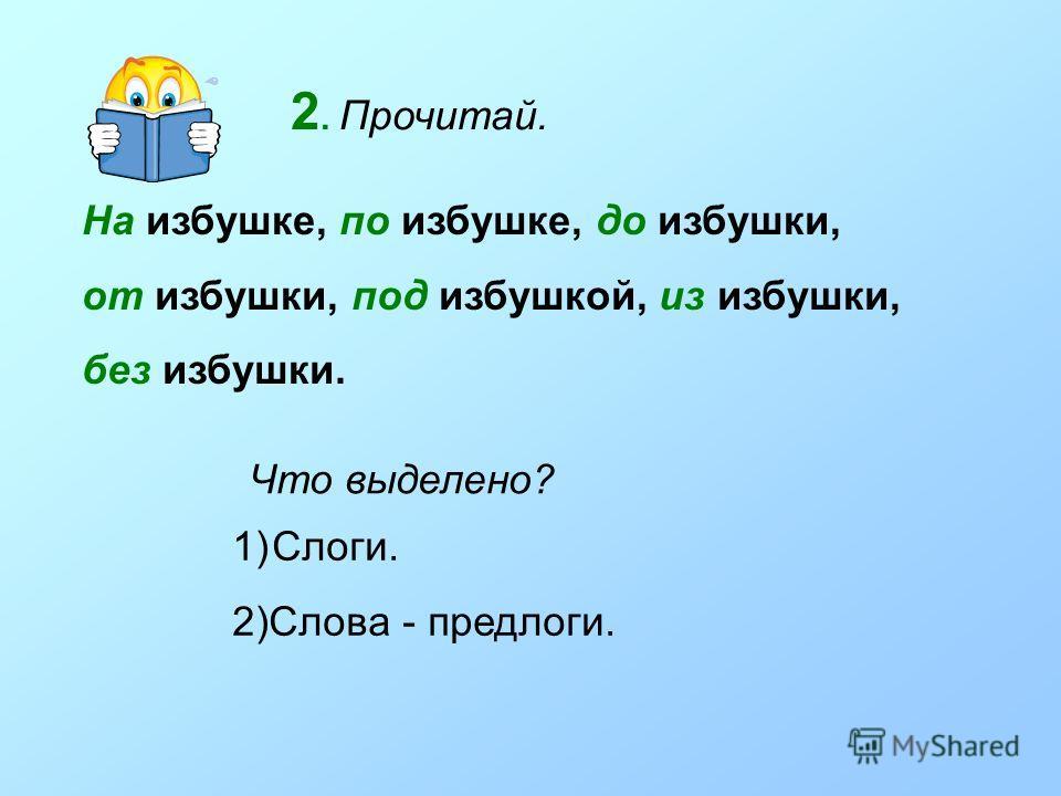 2. Прочитай. На избушке, по избушке, до избушки, от избушки, под избушкой, из избушки, без избушки. Что выделено? 1)Слоги. 2)Слова - предлоги.