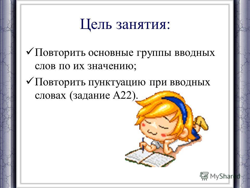Цель занятия: Повторить основные группы вводных слов по их значению; Повторить пунктуацию при вводных словах (задание А22).