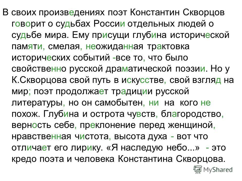В своих произведениях поэт Константин Скворцов говорит о судьбах России отдельных людей о судьбе мира. Ему присущи глубина исторической памяти, смелая, неожиданная трактовка исторических событий -все то, что было свойственно русской драматической поэ