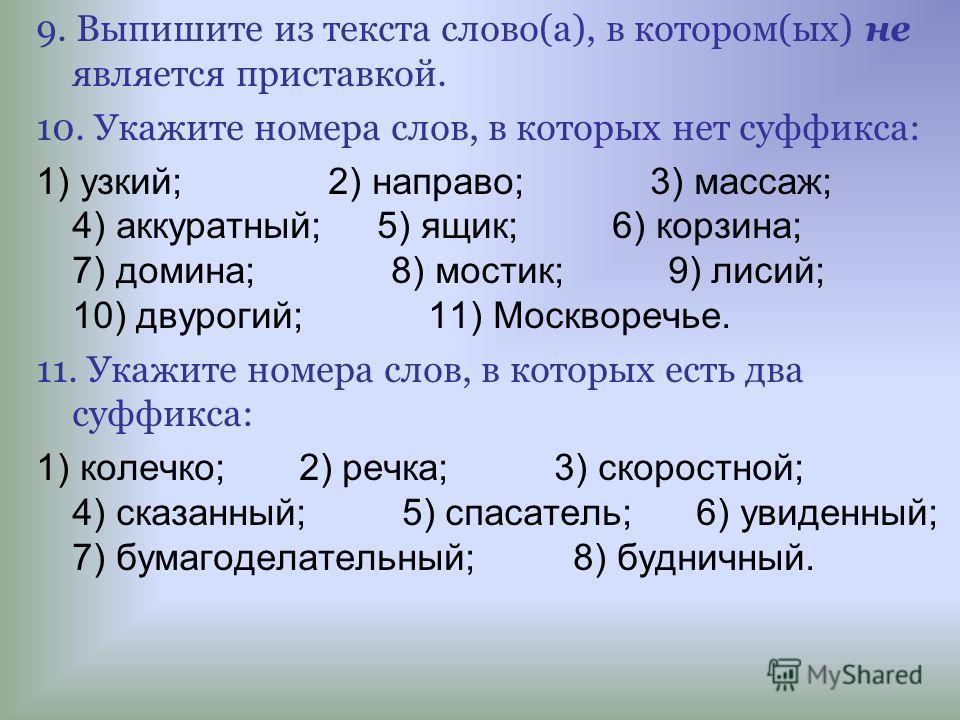 9. Выпишите из текста слово(а), в котором(ых) не является приставкой. 10. Укажите номера слов, в которых нет суффикса: 1) узкий; 2) направо; 3) массаж; 4) аккуратный; 5) ящик; 6) корзина; 7) домина; 8) мостик; 9) лисий; 10) двурогий; 11) Москворечье.