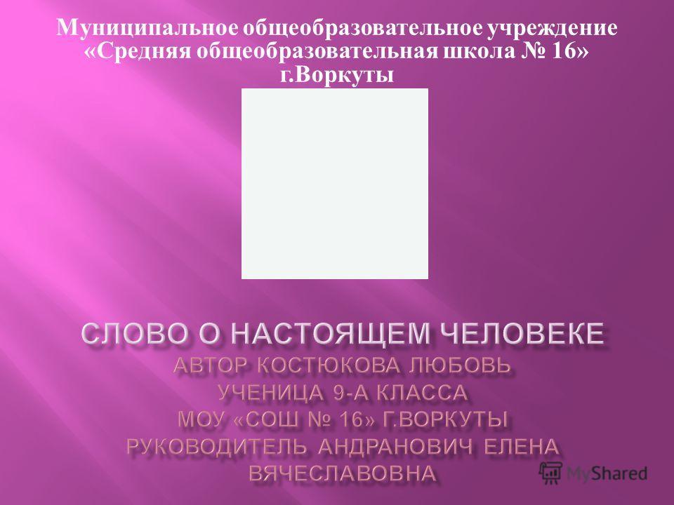 Муниципальное общеобразовательное учреждение « Средняя общеобразовательная школа 16» г. Воркуты