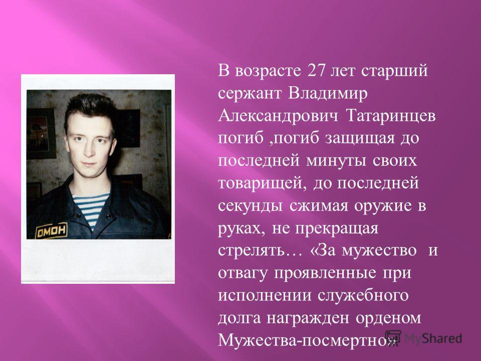 В возрасте 27 лет старший сержант Владимир Александрович Татаринцев погиб,погиб защищая до последней минуты своих товарищей, до последней секунды сжимая оружие в руках, не прекращая стрелять… «За мужество и отвагу проявленные при исполнении служебног