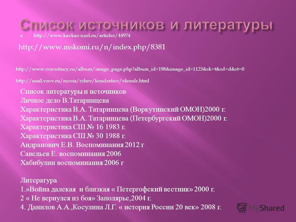 http://www.kavkaz-uzel.ru/articles/44974 http://mail.vzov.ru/russia/rzhev/kondratiev/vkondr.html http://www.vorcutincy.ru/album/image_page.php?album_id=198&image_id=1123&sk=t&sd=d&st=0 Список литературы и источников Личное дело В.Татаринцева Характер