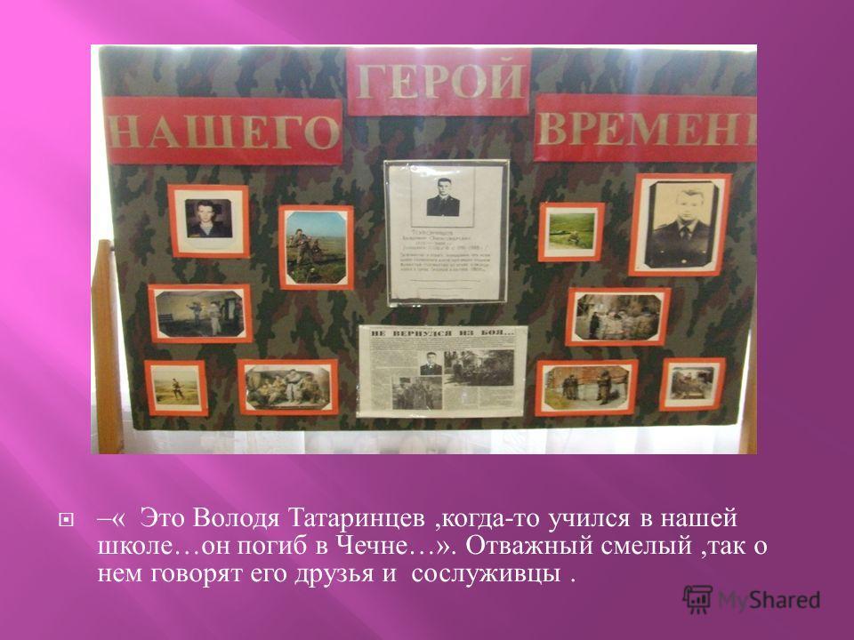–« Это Володя Татаринцев, когда - то учился в нашей школе … он погиб в Чечне …». Отважный смелый, так о нем говорят его друзья и сослуживцы.