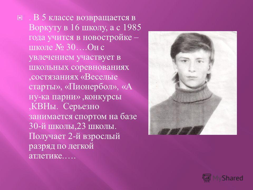 . В 5 классе возвращается в Воркуту в 16 школу, а с 1985 года учится в новостройке – школе 30…. Он с увлечением участвует в школьных соревнованиях, состязаниях « Веселые старты », « Пионербол », « А ну - ка парни », конкурсы, КВНы. Серьезно занимаетс