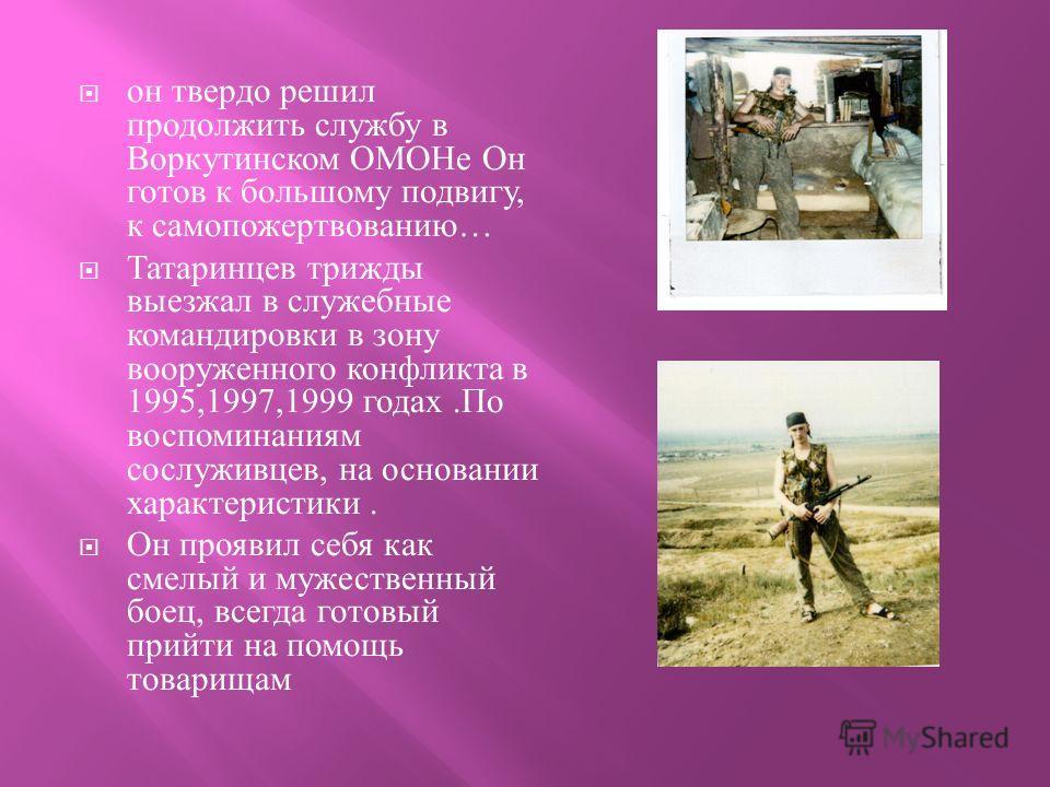 он твердо решил продолжить службу в Воркутинском ОМОНе Он готов к большому подвигу, к самопожертвованию … Татаринцев трижды выезжал в служебные командировки в зону вооруженного конфликта в 1995,1997,1999 годах. По воспоминаниям сослуживцев, на основа