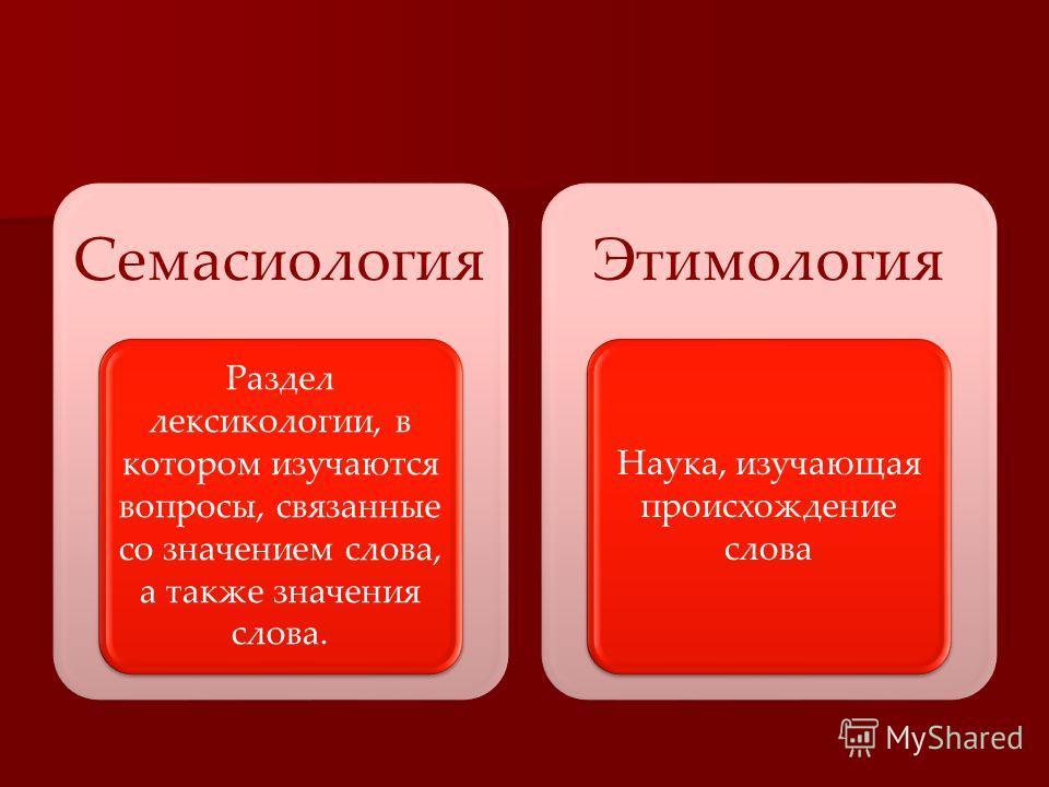 Семасиология Раздел лексикологии, в котором изучаются вопросы, связанные со значением слова, а также значения слова. Этимология Наука, изучающая происхождение слова