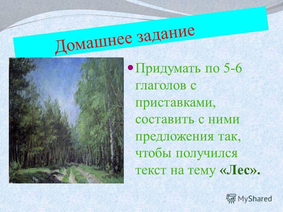 Домашнее задание Придумать по 5-6 глаголов с приставками, составить с ними предложения так, чтобы получился текст на тему «Лес».