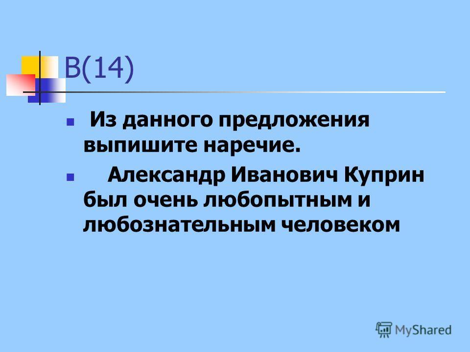 В(14) Из данного предложения выпишите наречие. Александр Иванович Куприн был очень любопытным и любознательным человеком
