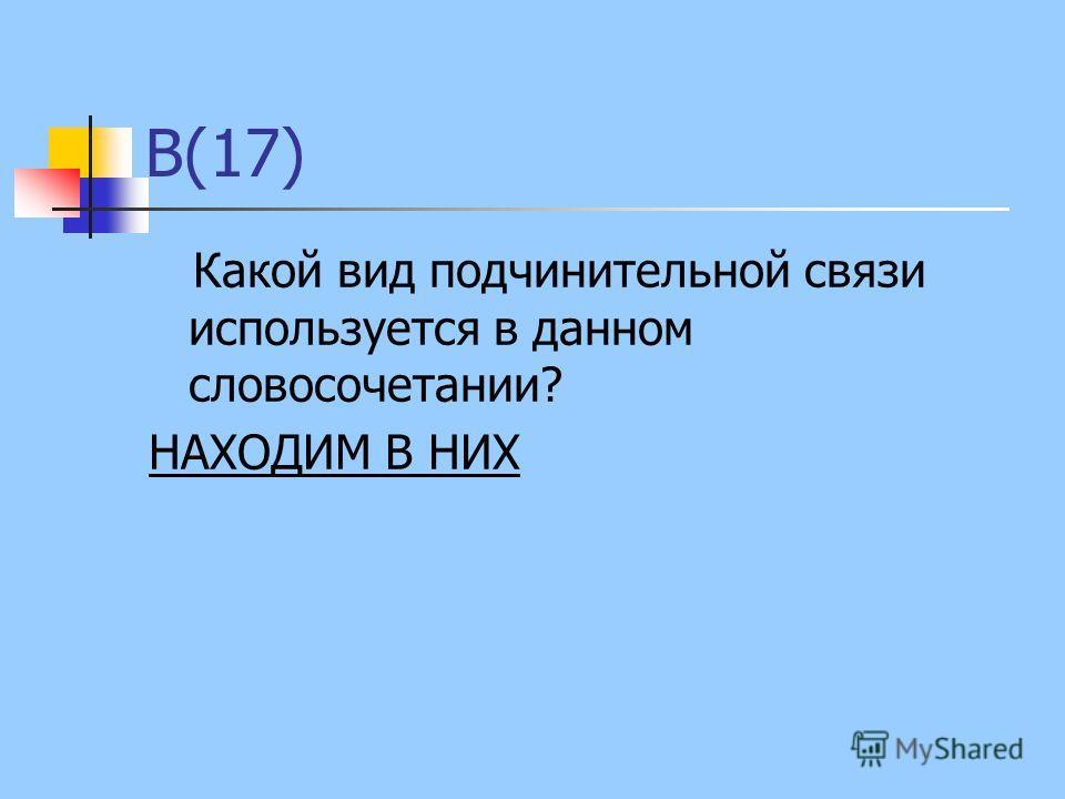 В(17) Какой вид подчинительной связи используется в данном словосочетании? НАХОДИМ В НИХ