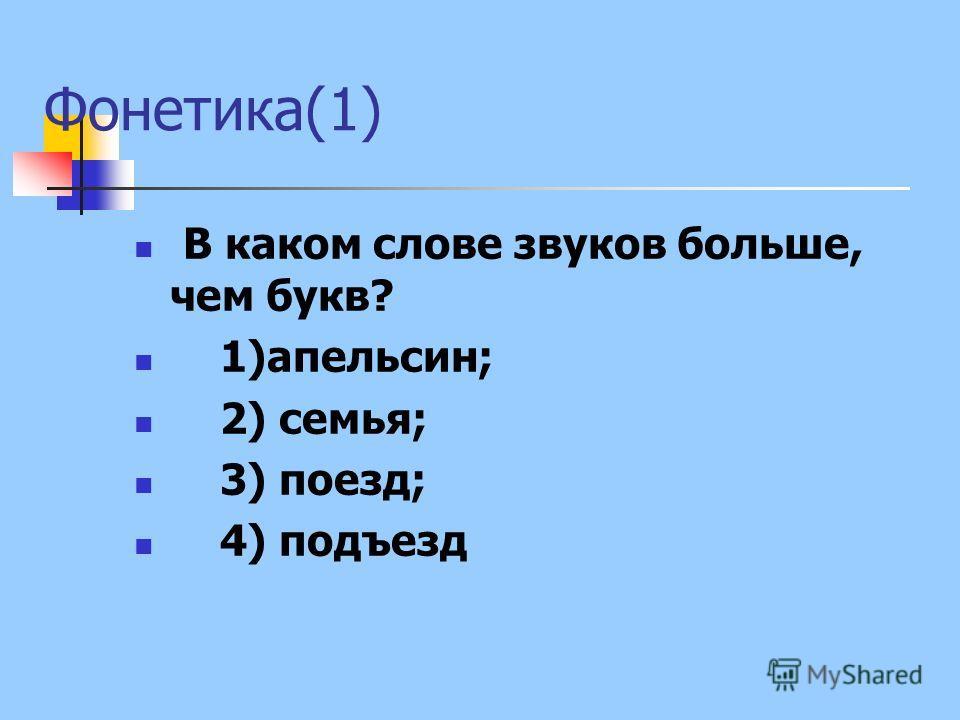 Фонетика(1) В каком слове звуков больше, чем букв? 1)апельсин; 2) семья; 3) поезд; 4) подъезд