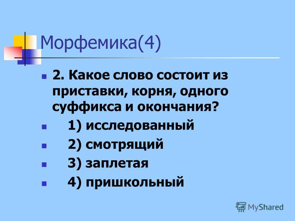 Морфемика(4) 2. Какое слово состоит из приставки, корня, одного суффикса и окончания? 1) исследованный 2) смотрящий 3) заплетая 4) пришкольный