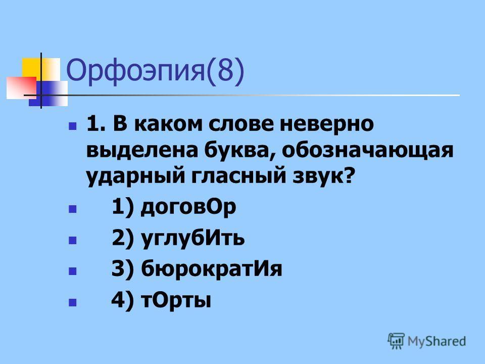 Орфоэпия(8) 1. В каком слове неверно выделена буква, обозначающая ударный гласный звук? 1) договОр 2) углубИть 3) бюрократИя 4) тОрты