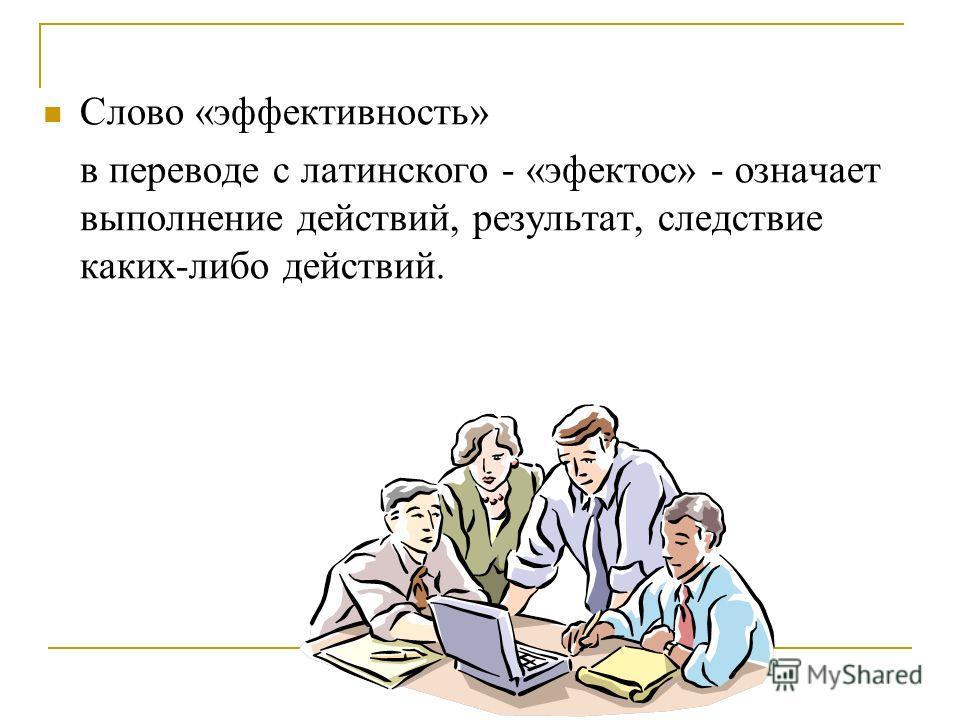 Слово «эффективность» в переводе с латинского - «эфектос» - означает выполнение действий, результат, следствие каких-либо действий.