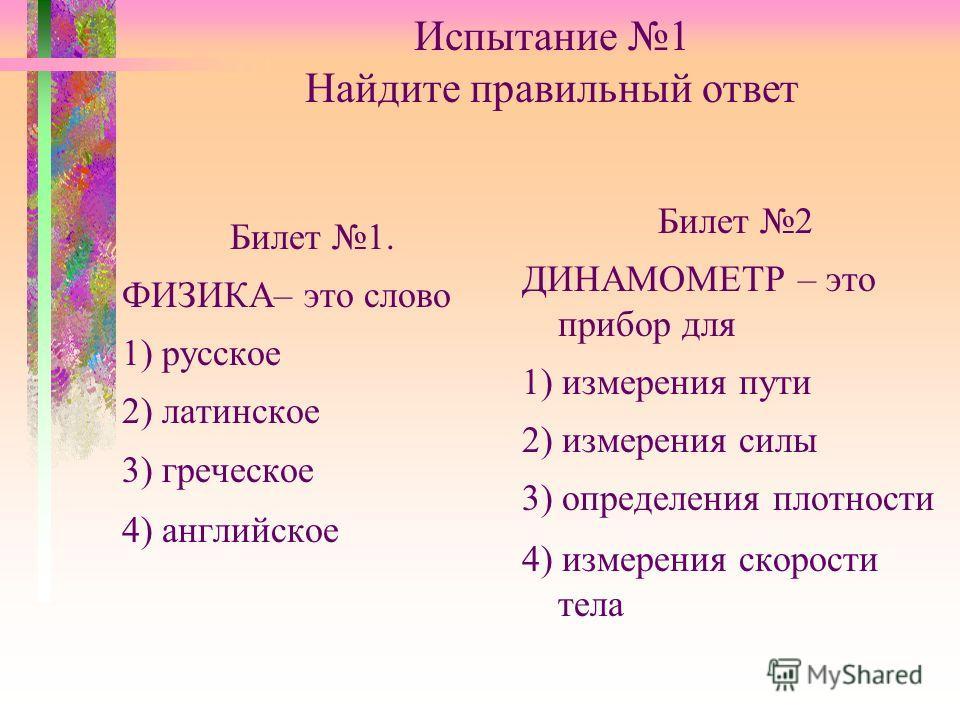 Испытание 1 Найдите правильный ответ Билет 1. ФИЗИКА– это слово 1) русское 2) латинское 3) греческое 4) английское Билет 2 ДИНАМОМЕТР – это прибор для 1) измерения пути 2) измерения силы 3) определения плотности 4) измерения скорости тела