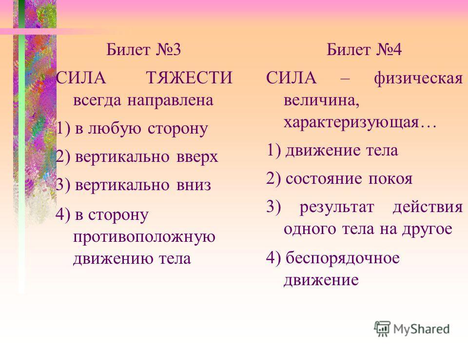 Билет 3 СИЛА ТЯЖЕСТИ всегда направлена 1) в любую сторону 2) вертикально вверх 3) вертикально вниз 4) в сторону противоположную движению тела Билет 4 СИЛА – физическая величина, характеризующая… 1) движение тела 2) состояние покоя 3) результат действ