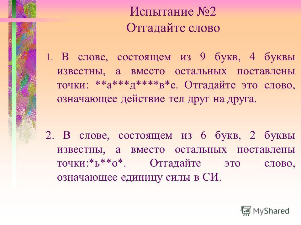 Испытание 2 Отгадайте слово 1. В слове, состоящем из 9 букв, 4 буквы известны, а вместо остальных поставлены точки: **а***д****в*е. Отгадайте это слово, означающее действие тел друг на друга. 2. В слове, состоящем из 6 букв, 2 буквы известны, а вмест