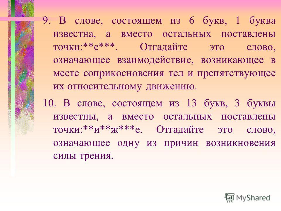 9. В слове, состоящем из 6 букв, 1 буква известна, а вместо остальных поставлены точки:**е***. Отгадайте это слово, означающее взаимодействие, возникающее в месте соприкосновения тел и препятствующее их относительному движению. 10. В слове, состоящем