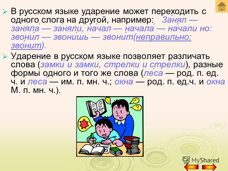 В русском языке ударение может переходить с одного слога на другой, например: В русском языке ударение может переходить с одного слога на другой, например: 3анял заняла заняли, начал начала начали но: звонил звонишь звонит(неправильно: звонит). Ударе