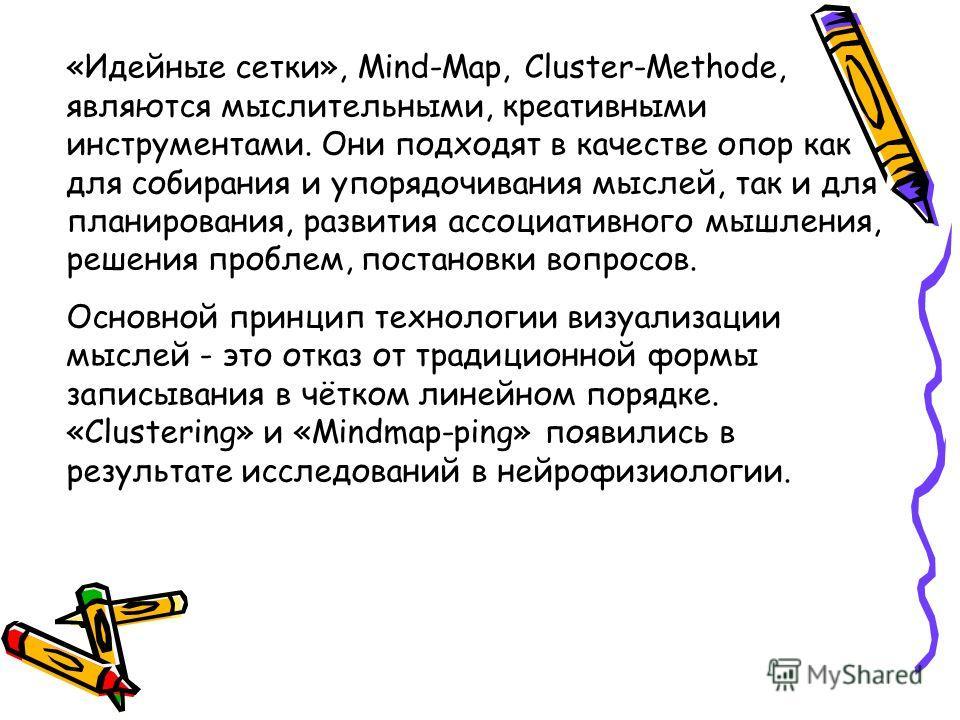 «Идейные сетки», Mind-Map, Cluster-Methode, являются мыслительными, креативными инструментами. Они подходят в качестве опор как для собирания и упорядочивания мыслей, так и для планирования, развития ассоциативного мышления, решения проблем, постанов