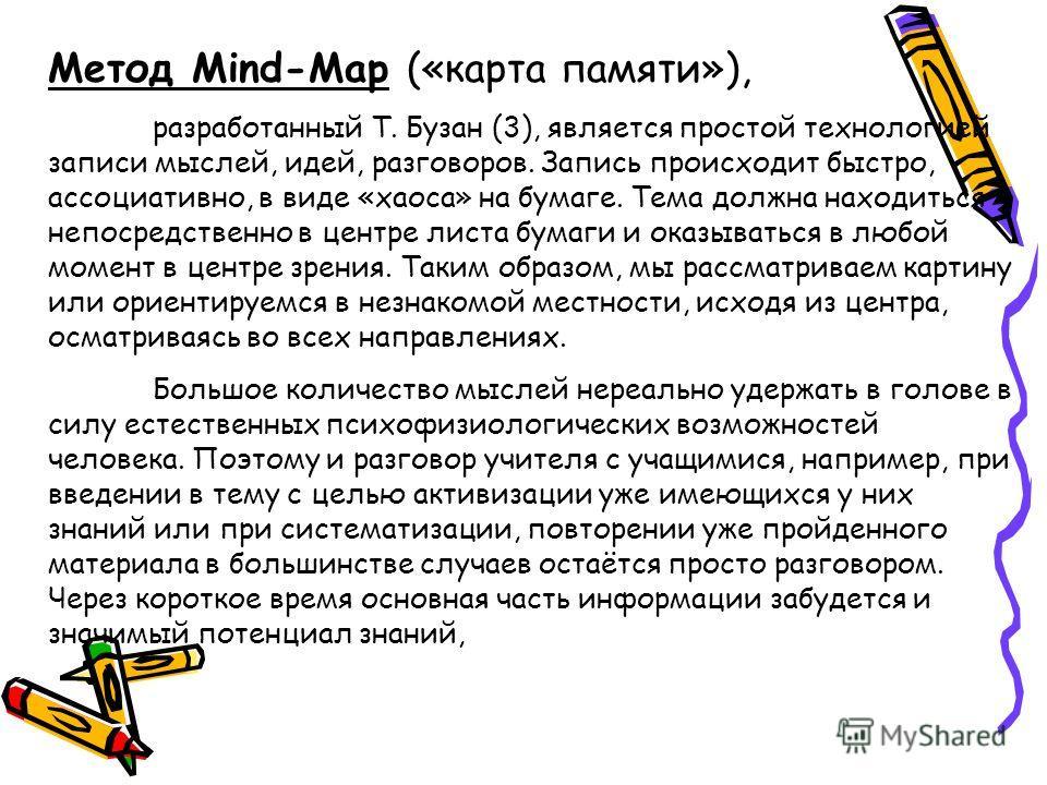 Метод Mind-Map («карта памяти»), разработанный Т. Бузан (3), является простой технологией записи мыслей, идей, разговоров. Запись происходит быстро, ассоциативно, в виде «хаоса» на бумаге. Тема должна находиться непосредственно в центре листа бумаги