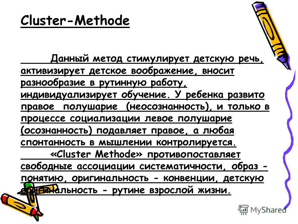 Cluster-Methode Данный метод стимулирует детскую речь, активизирует детское воображение, вносит разнообразие в рутинную работу, индивидуализирует обучение. У ребенка развито правое полушарие (неосознанность), и только в процессе социализации левое по