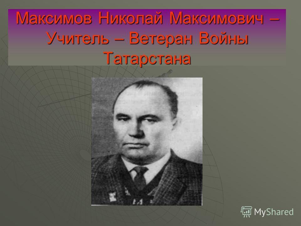 Максимов Николай Максимович – Учитель – Ветеран Войны Татарстана
