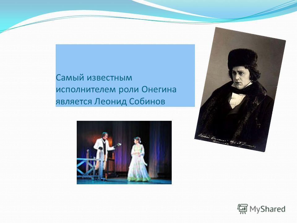 Самый известным исполнителем роли Онегина является Леонид Собинов