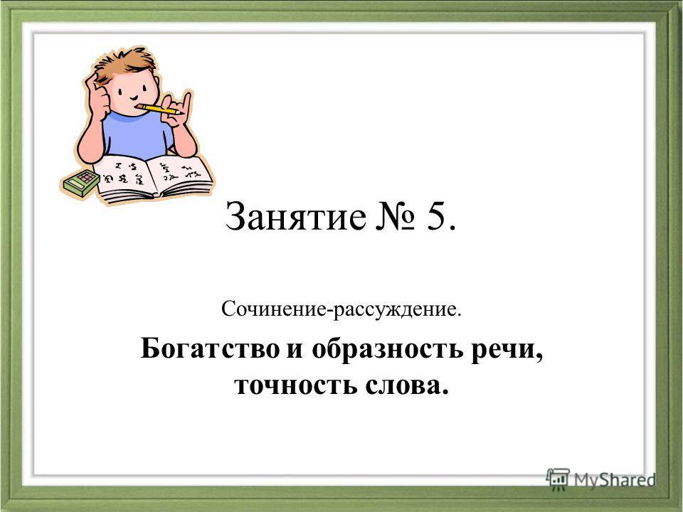 Занятие 5. Сочинение-рассуждение. Богатство и образность речи, точность слова.