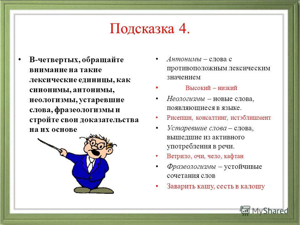 Подсказка 4. В-четвертых, обращайте внимание на такие лексические единицы, как синонимы, антонимы, неологизмы, устаревшие слова, фразеологизмы и стройте свои доказательства на их основе Антонимы – слова с противоположным лексическим значением Высокий