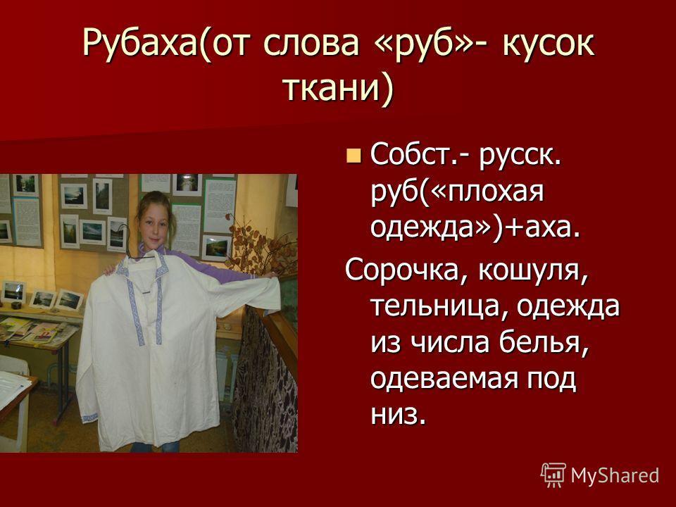 Рубаха(от слова «руб»- кусок ткани) Собст.- русск. руб(«плохая одежда»)+аха. Сорочка, кошуля, тельница, одежда из числа белья, одеваемая под низ.