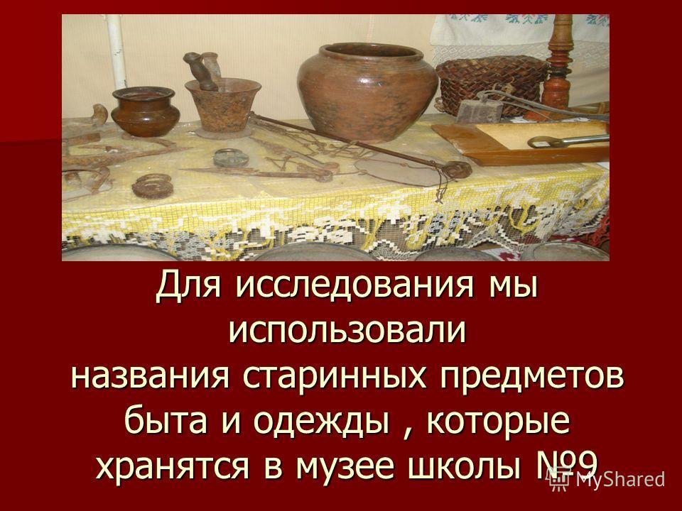 Для исследования мы использовали названия старинных предметов быта и одежды, которые хранятся в музее школы 9