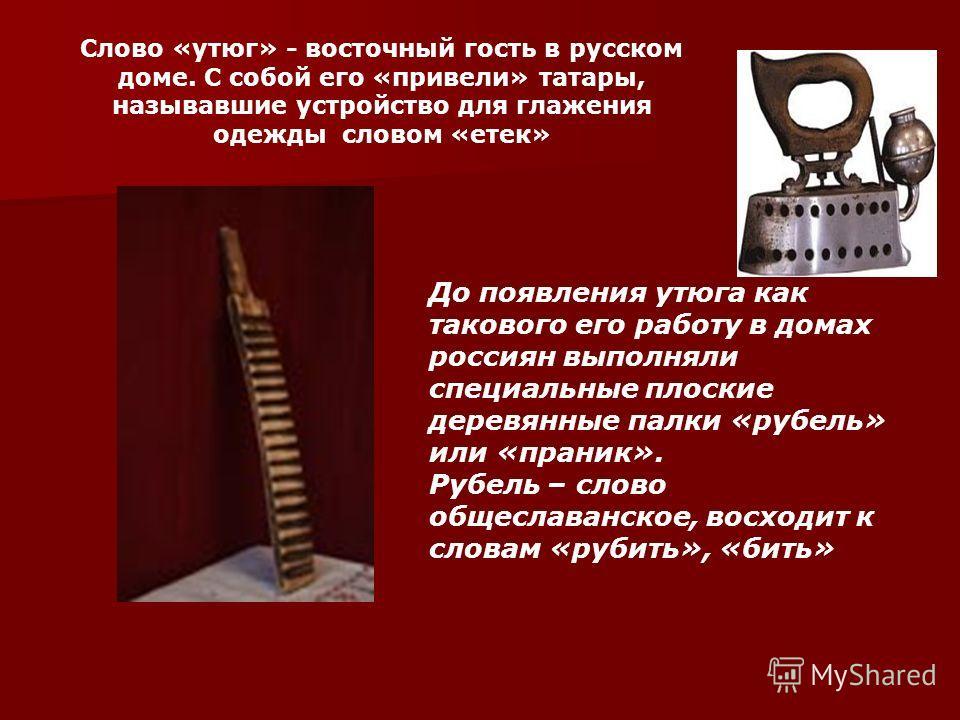Слово «утюг» - восточный гость в русском доме. С собой его «привели» татары, называвшие устройство для глажения одежды словом «етек» До появления утюга как такового его работу в домах россиян выполняли специальные плоские деревянные палки «рубель» ил