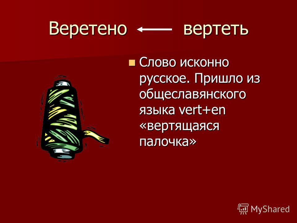 Веретено вертеть Слово исконно русское. Пришло из общеславянского языка vert+en «вертящаяся палочка» Слово исконно русское. Пришло из общеславянского языка vert+en «вертящаяся палочка»