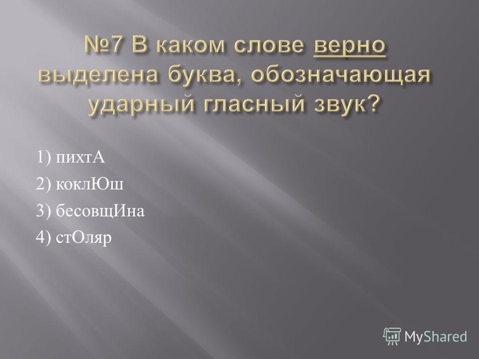 1) пихтА 2) коклЮш 3) бесовщИна 4) стОляр